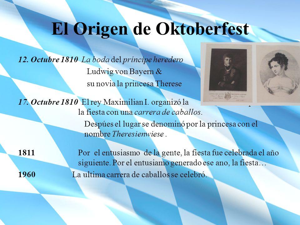 El Origen de Oktoberfest 12. Octubre 1810 La boda del príncipe heredero Ludwig von Bayern & su novia la princesa Therese 17. Octubre 1810 El rey Maxim