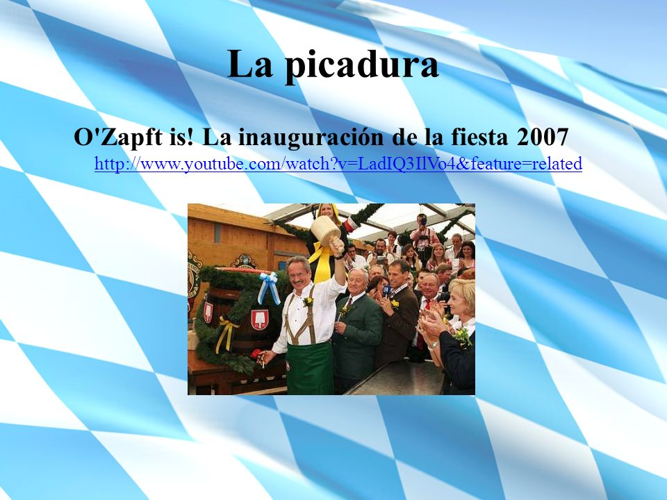 La picadura O'Zapft is! La inauguración de la fiesta 2007 http://www.youtube.com/watch?v=LadIQ3IlVo4&feature=related http://www.youtube.com/watch?v=La