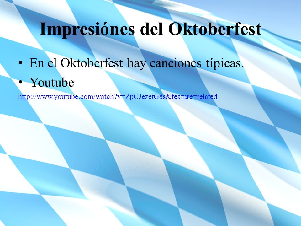 Impresiónes del Oktoberfest En el Oktoberfest hay canciones típicas. Youtube http://www.youtube.com/watch?v=ZpCJezetG8s&feature=related