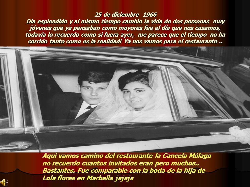 25 de diciembre 1966 Dia esplendido y al mismo tiempo cambio la vida de dos personas muy jóvenes que ya pensaban como mayores fue el día que nos casamos, todavía lo recuerdo como si fuera ayer, me parece que el tiempo no ha corrido tanto como es la realidad¡ Ya nos vamos para el restaurante..