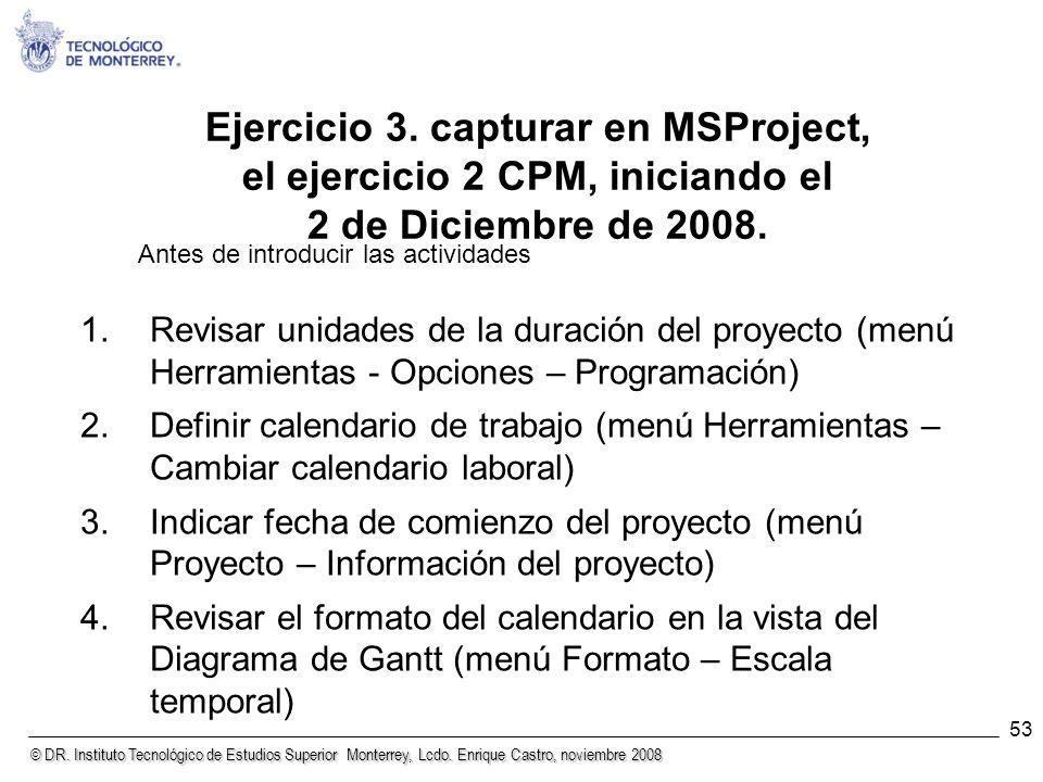 © DR. Instituto Tecnológico de Estudios Superior Monterrey, Lcdo. Enrique Castro, noviembre 2008 53 Ejercicio 3. capturar en MSProject, el ejercicio 2