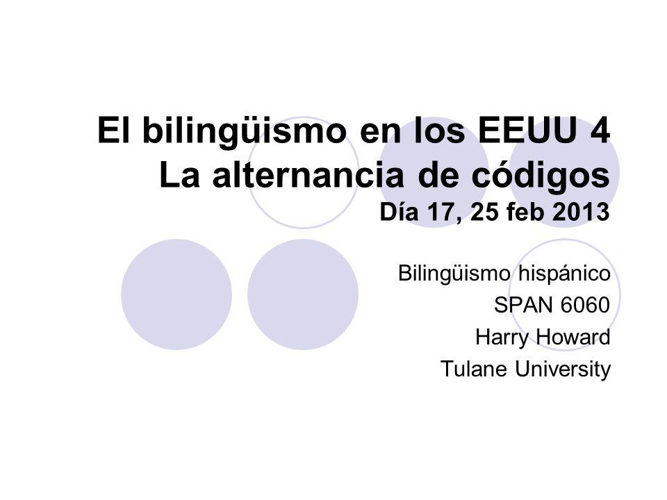 El bilingüismo en los EEUU 4 La alternancia de códigos Día 17, 25 feb 2013 Bilingüismo hispánico SPAN 6060 Harry Howard Tulane University