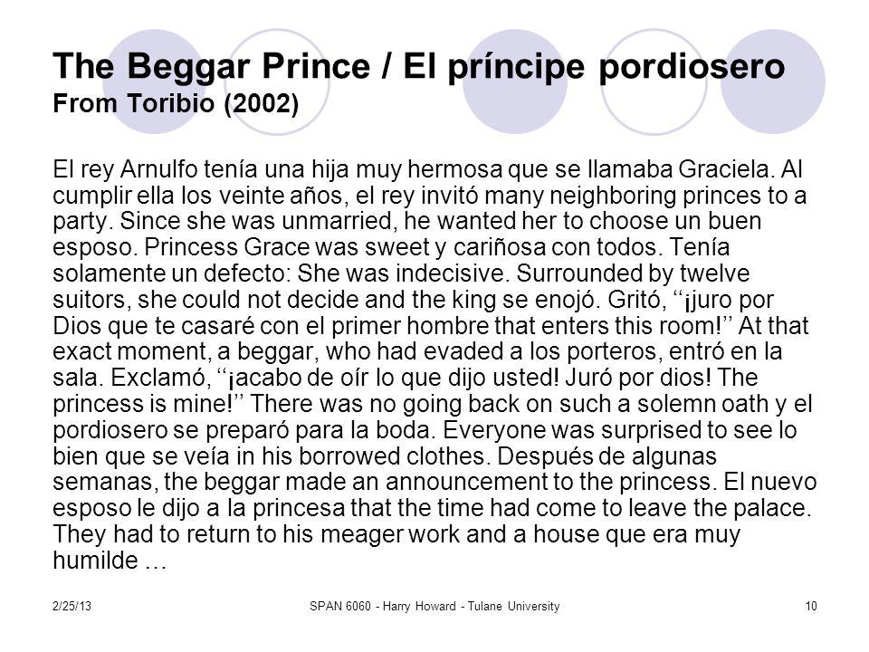 2/25/13SPAN 6060 - Harry Howard - Tulane University10 The Beggar Prince / El príncipe pordiosero From Toribio (2002) El rey Arnulfo tenía una hija muy hermosa que se llamaba Graciela.