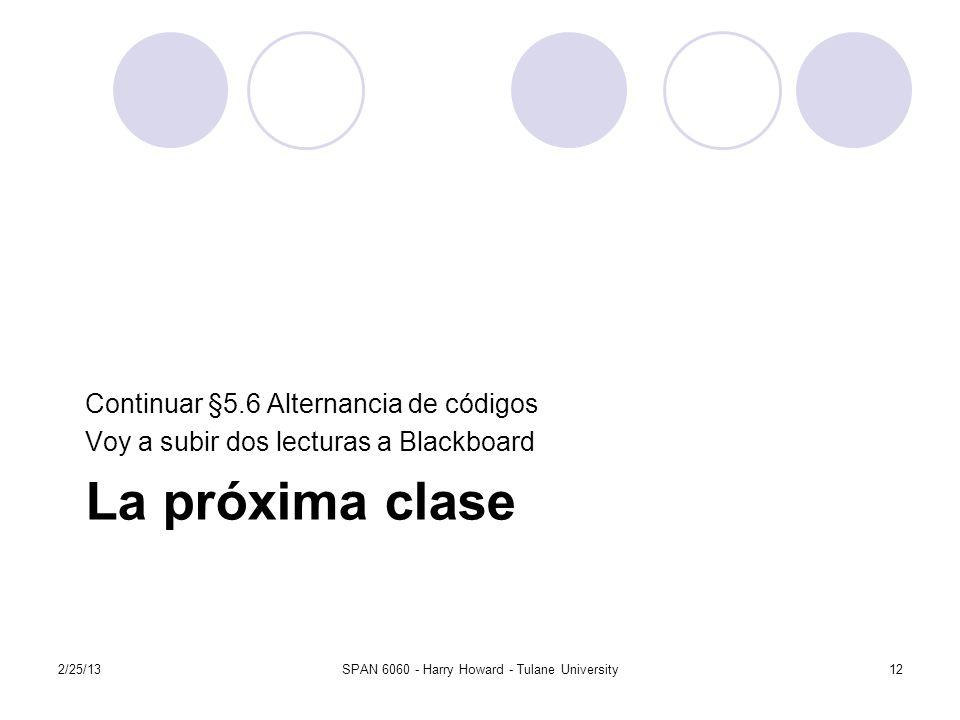 La próxima clase Continuar §5.6 Alternancia de códigos Voy a subir dos lecturas a Blackboard 2/25/13SPAN 6060 - Harry Howard - Tulane University12
