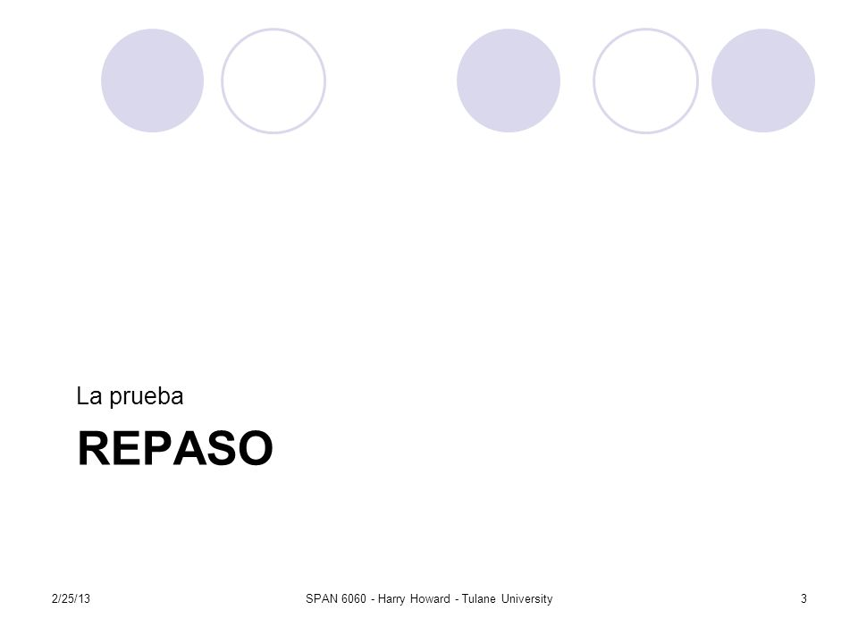 REPASO La prueba 2/25/13SPAN 6060 - Harry Howard - Tulane University3