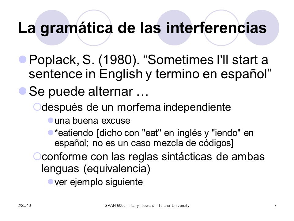 2/25/13SPAN 6060 - Harry Howard - Tulane University7 La gramática de las interferencias Poplack, S. (1980). Sometimes I'll start a sentence in English