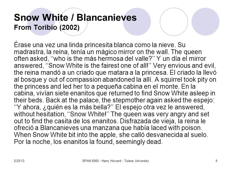 2/25/13SPAN 6060 - Harry Howard - Tulane University9 Snow White / Blancanieves From Toribio (2002) Érase una vez una linda princesita blanca como la nieve.