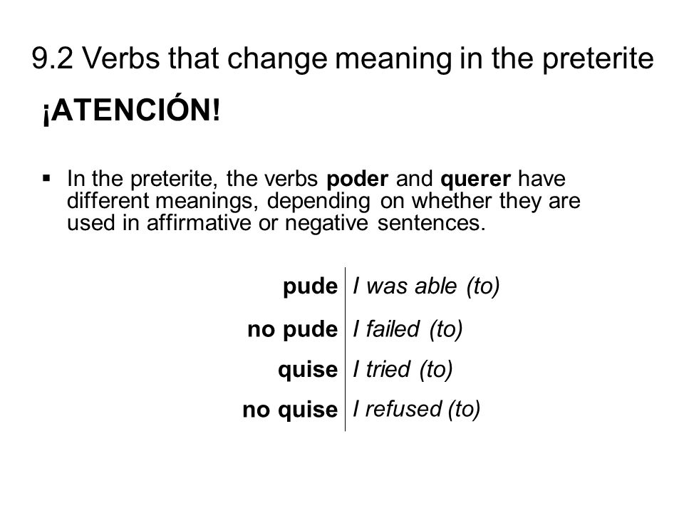 9.2 Verbs that change meaning in the preterite ¡ATENCIÓN! In the preterite, the verbs poder and querer have different meanings, depending on whether t