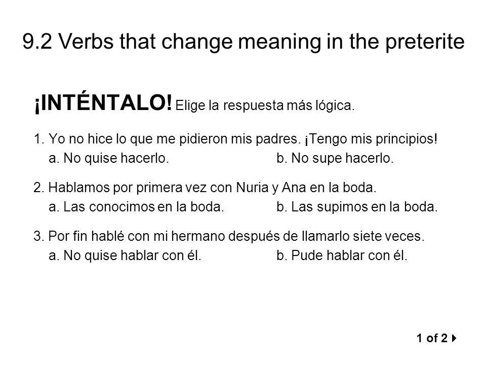 9.2 Verbs that change meaning in the preterite ¡INTÉNTALO! Elige la respuesta más lógica. 1.Yo no hice lo que me pidieron mis padres. ¡Tengo mis princ