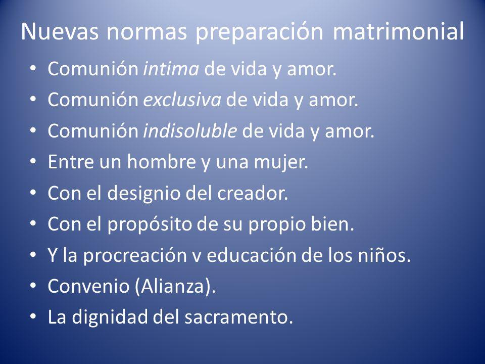 Nuevas normas preparación matrimonial Comunión intima de vida y amor. Comunión exclusiva de vida y amor. Comunión indisoluble de vida y amor. Entre un
