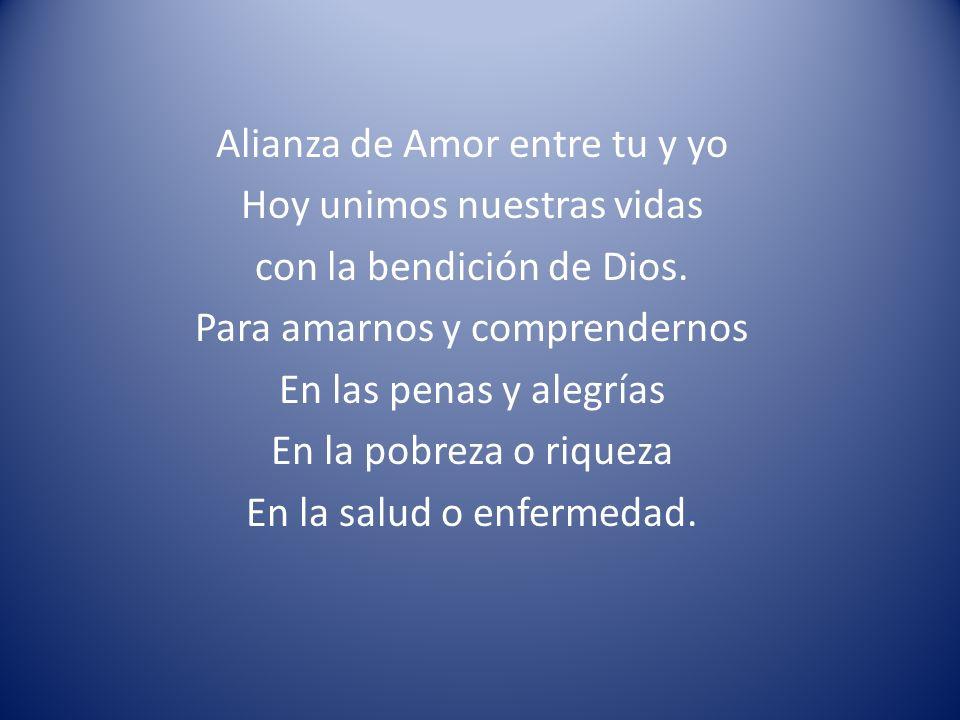 Alianza de Amor entre tu y yo Hoy unimos nuestras vidas con la bendición de Dios. Para amarnos y comprendernos En las penas y alegrías En la pobreza o