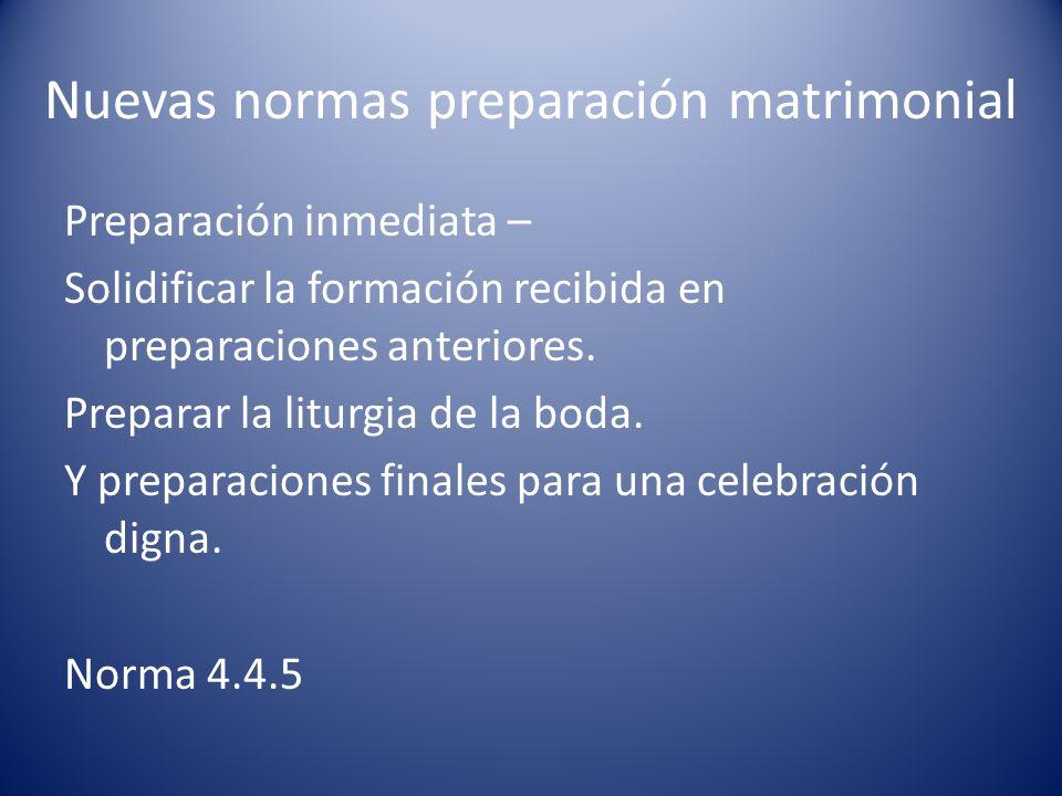 Nuevas normas preparación matrimonial Preparación inmediata – Solidificar la formación recibida en preparaciones anteriores. Preparar la liturgia de l