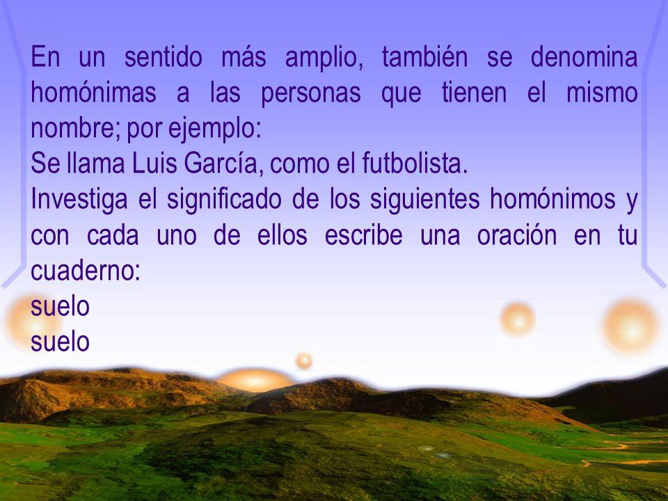 En un sentido más amplio, también se denomina homónimas a las personas que tienen el mismo nombre; por ejemplo: Se llama Luis García, como el futbolis