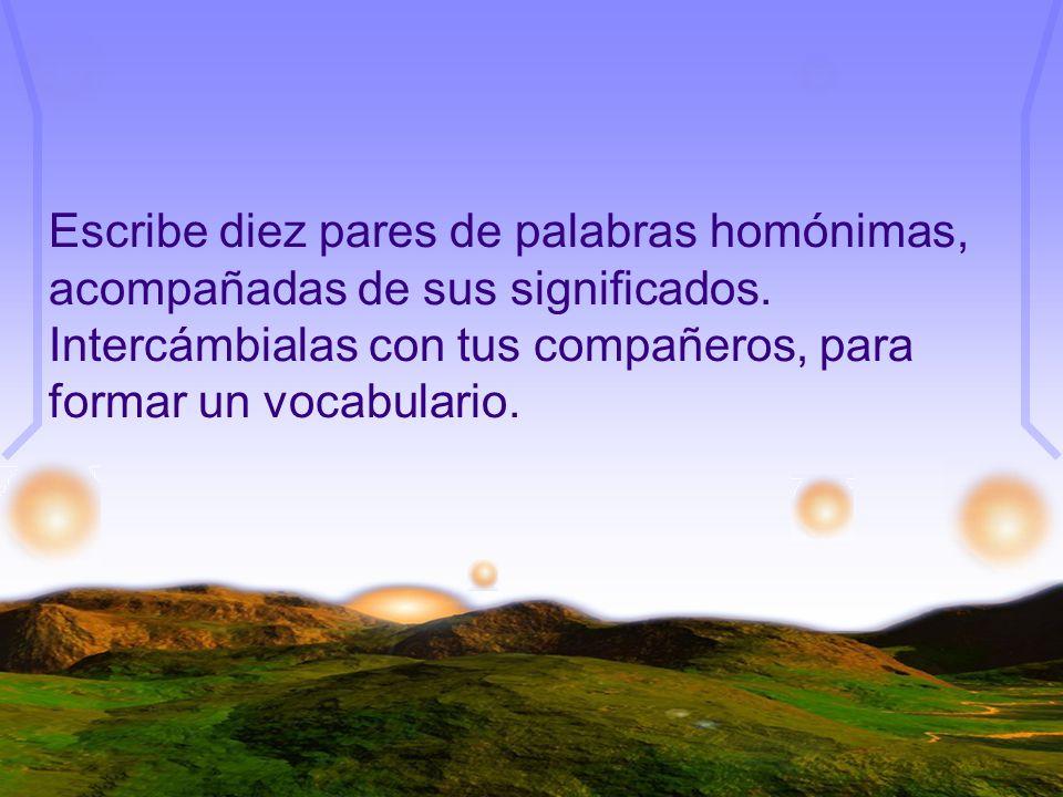 Escribe diez pares de palabras homónimas, acompañadas de sus significados. Intercámbialas con tus compañeros, para formar un vocabulario.