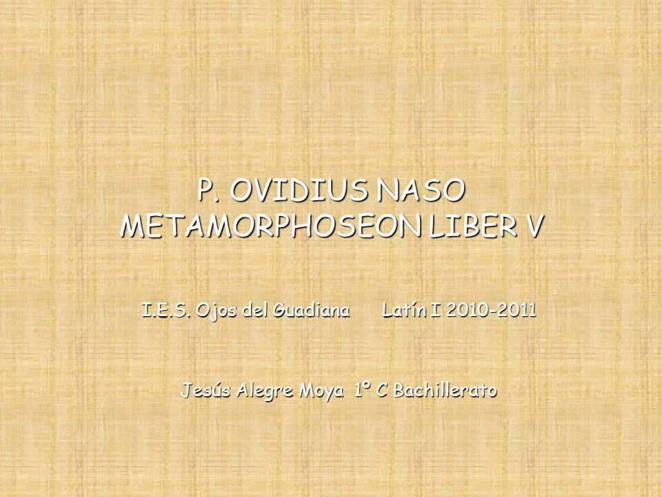 P. OVIDIUS NASO METAMORPHOSEON LIBER V I.E.S. Ojos del Guadiana Latín I 2010-2011 Jesús Alegre Moya 1º C Bachillerato