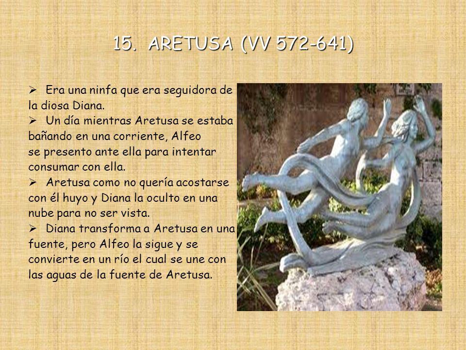 15. ARETUSA (VV 572-641) Era una ninfa que era seguidora de la diosa Diana. Un día mientras Aretusa se estaba bañando en una corriente, Alfeo se prese
