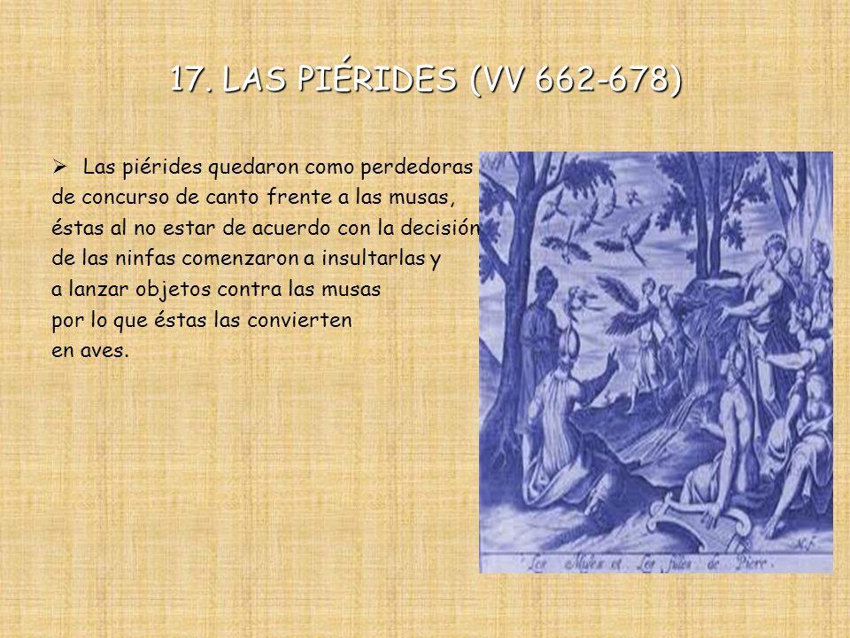 17. LAS PIÉRIDES (VV 662-678) Las piérides quedaron como perdedoras de concurso de canto frente a las musas, éstas al no estar de acuerdo con la decis