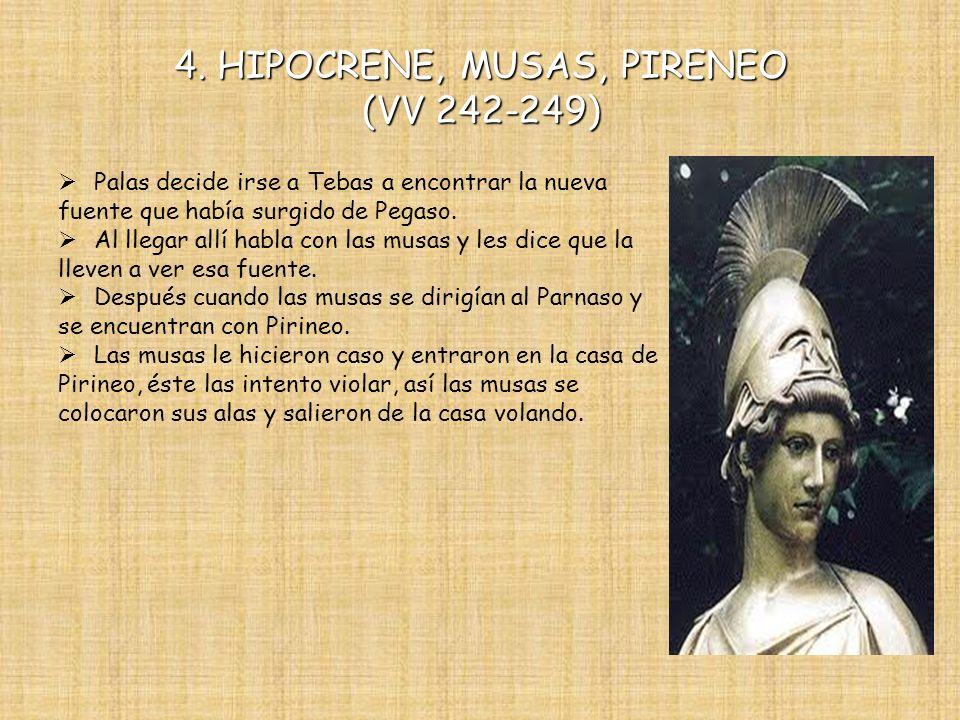 4. HIPOCRENE, MUSAS, PIRENEO (VV 242-249) Palas decide irse a Tebas a encontrar la nueva fuente que había surgido de Pegaso. Al llegar allí habla con