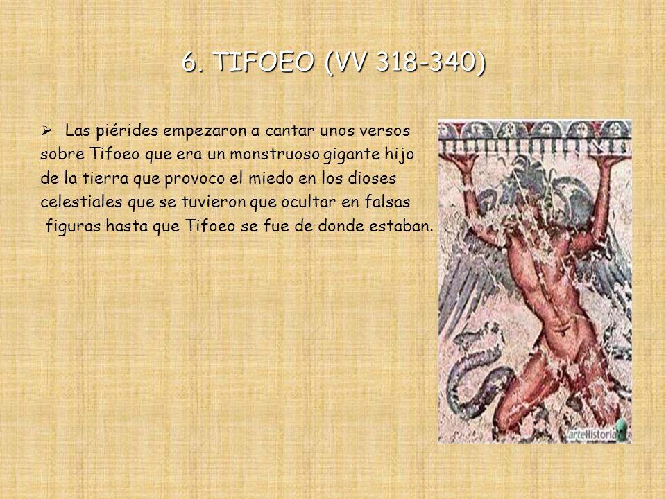 6. TIFOEO (VV 318-340) Las piérides empezaron a cantar unos versos sobre Tifoeo que era un monstruoso gigante hijo de la tierra que provoco el miedo e