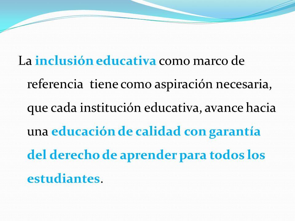 La inclusión educativa como marco de referencia tiene como aspiración necesaria, que cada institución educativa, avance hacia una educación de calidad