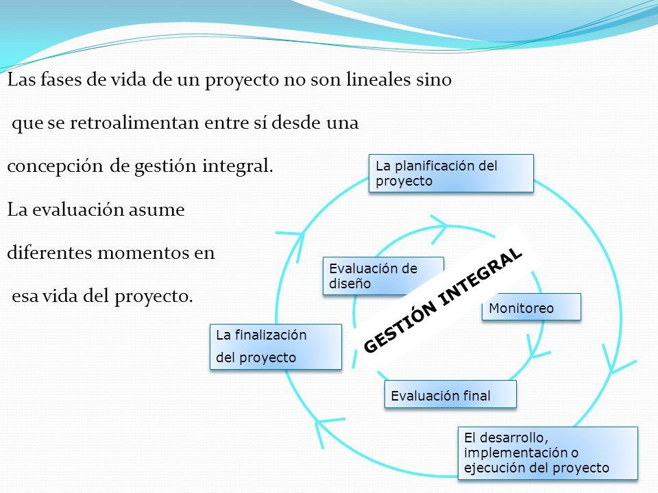 Las fases de vida de un proyecto no son lineales sino que se retroalimentan entre sí desde una concepción de gestión integral. La evaluación asume dif