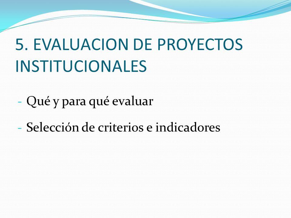 - Qué y para qué evaluar - Selección de criterios e indicadores 5. EVALUACION DE PROYECTOS INSTITUCIONALES