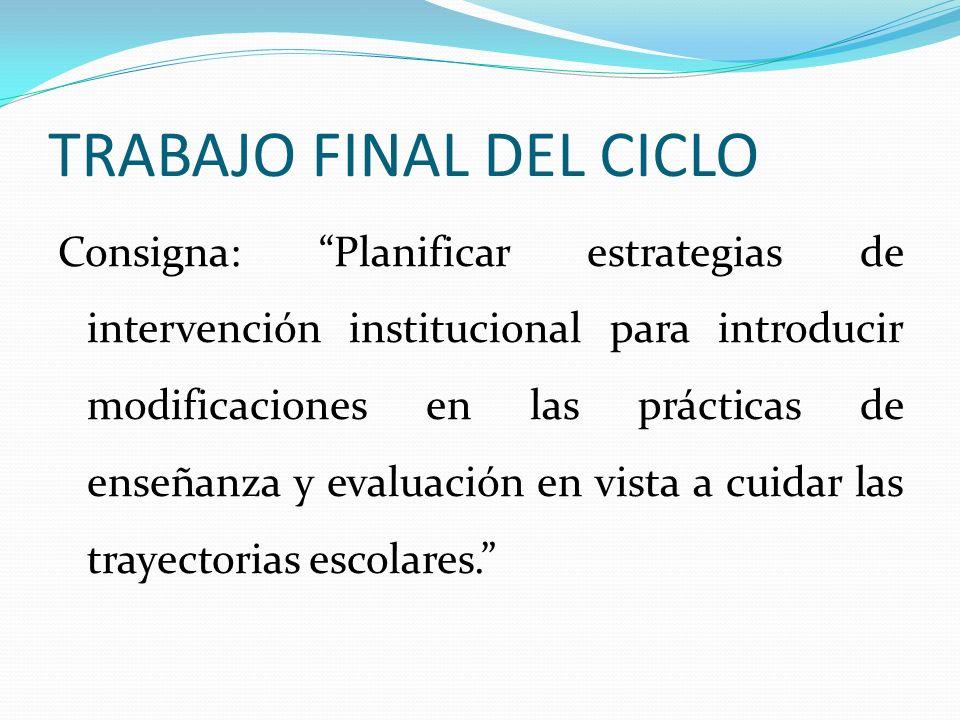 TRABAJO FINAL DEL CICLO Consigna: Planificar estrategias de intervención institucional para introducir modificaciones en las prácticas de enseñanza y evaluación en vista a cuidar las trayectorias escolares.