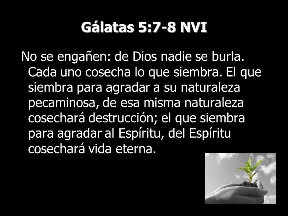 Gálatas 5:7-8 NVI No se engañen: de Dios nadie se burla. Cada uno cosecha lo que siembra. El que siembra para agradar a su naturaleza pecaminosa, de e