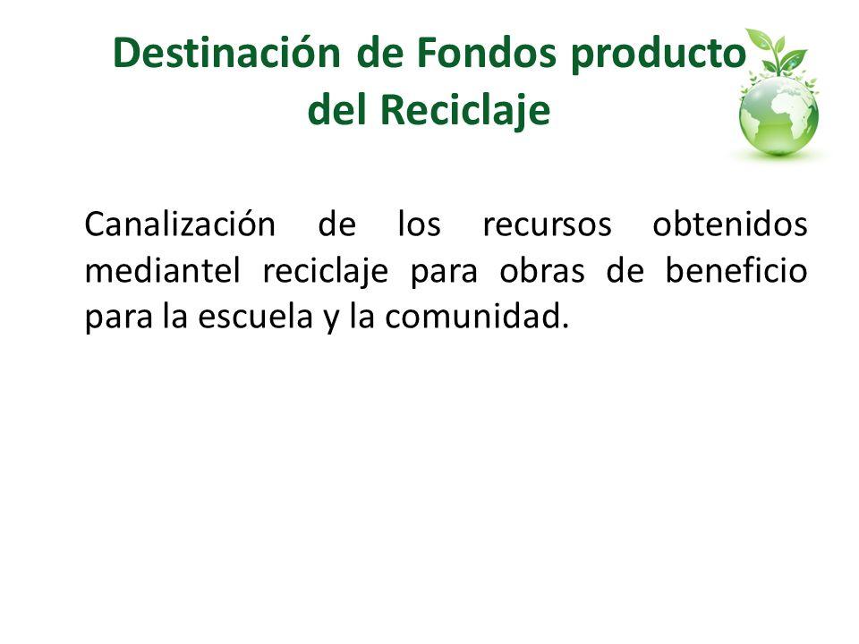 Destinación de Fondos producto del Reciclaje Canalización de los recursos obtenidos mediantel reciclaje para obras de beneficio para la escuela y la c