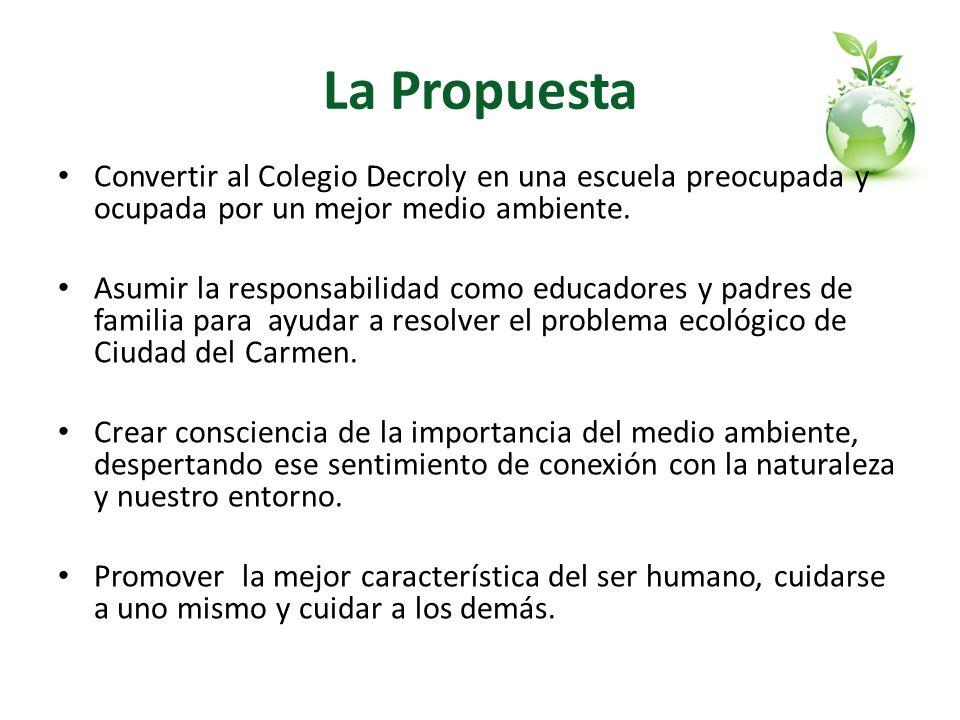 La Propuesta Convertir al Colegio Decroly en una escuela preocupada y ocupada por un mejor medio ambiente. Asumir la responsabilidad como educadores y