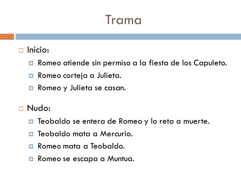 Trama Inicio: Romeo atiende sin permiso a la fiesta de los Capuleto. Romeo corteja a Julieta. Romeo y Julieta se casan. Nudo: Teobaldo se entera de Ro
