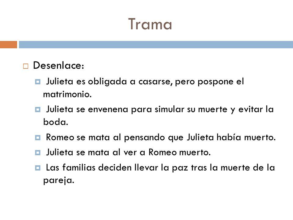 Trama Desenlace: Julieta es obligada a casarse, pero pospone el matrimonio. Julieta se envenena para simular su muerte y evitar la boda. Romeo se mata
