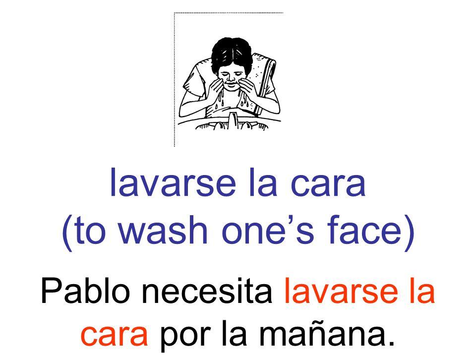 lavarse la cara (to wash ones face) Pablo necesita lavarse la cara por la mañana.