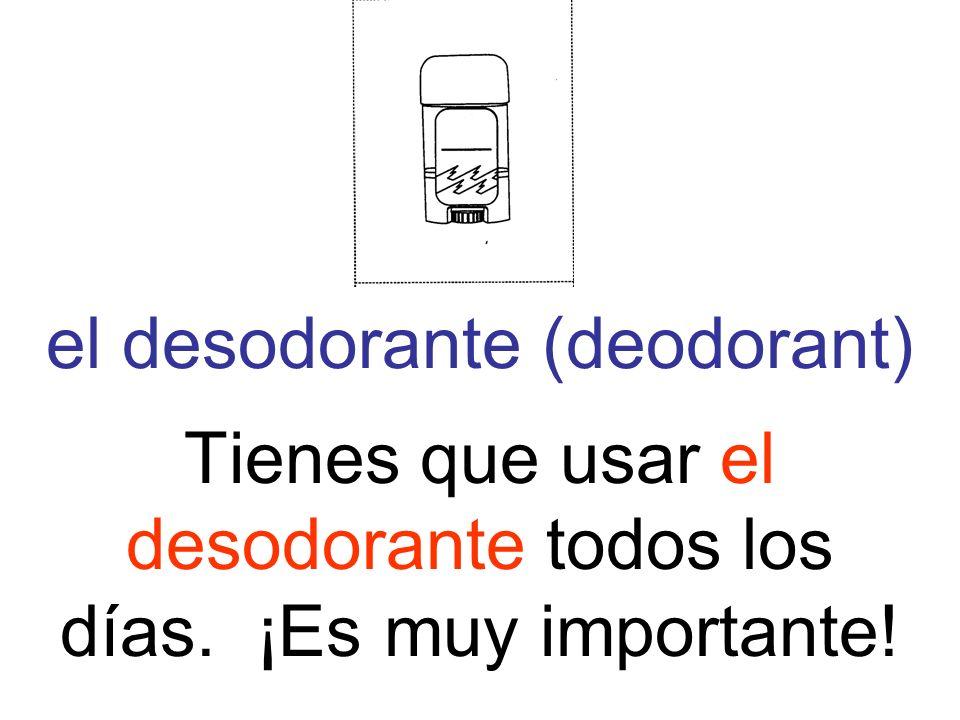 el desodorante (deodorant) Tienes que usar el desodorante todos los días. ¡Es muy importante!