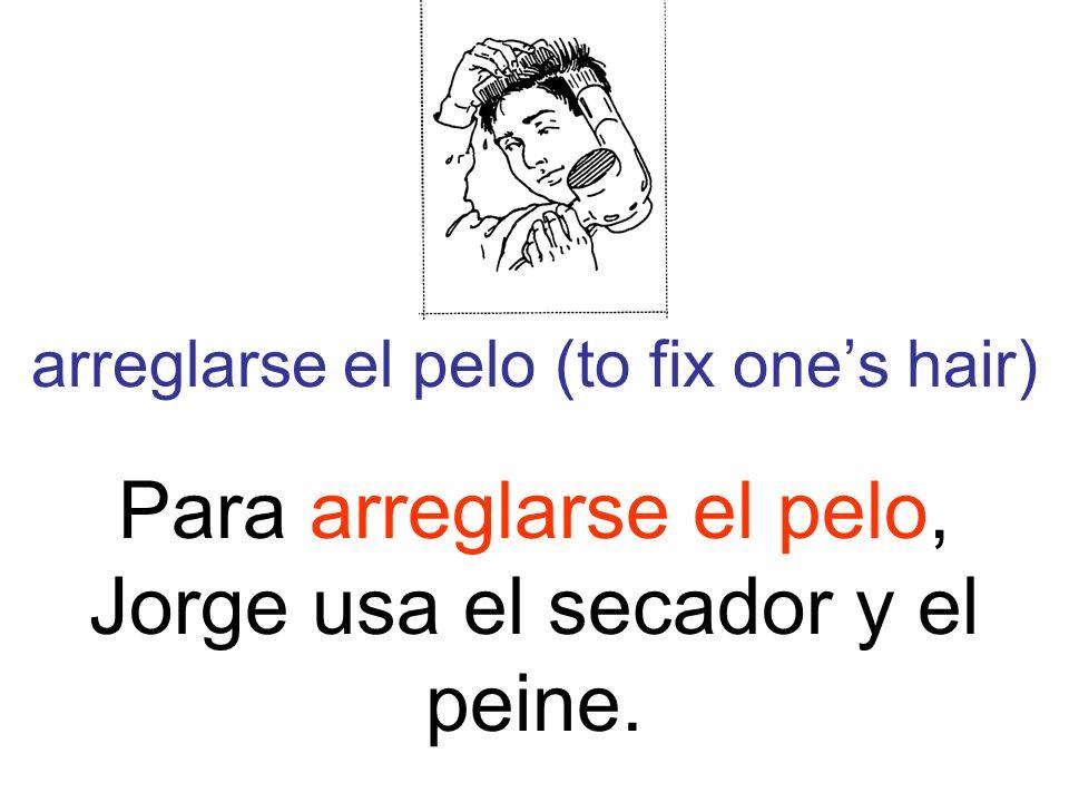 arreglarse el pelo (to fix ones hair) Para arreglarse el pelo, Jorge usa el secador y el peine.