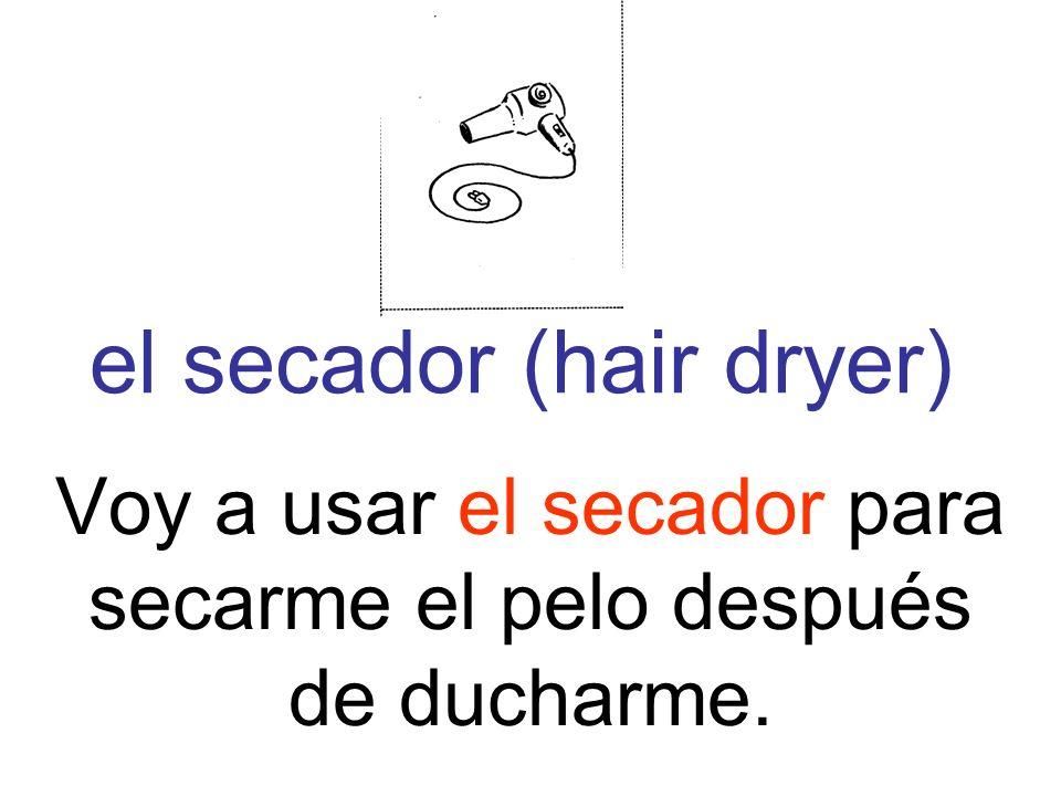 el secador (hair dryer) Voy a usar el secador para secarme el pelo después de ducharme.