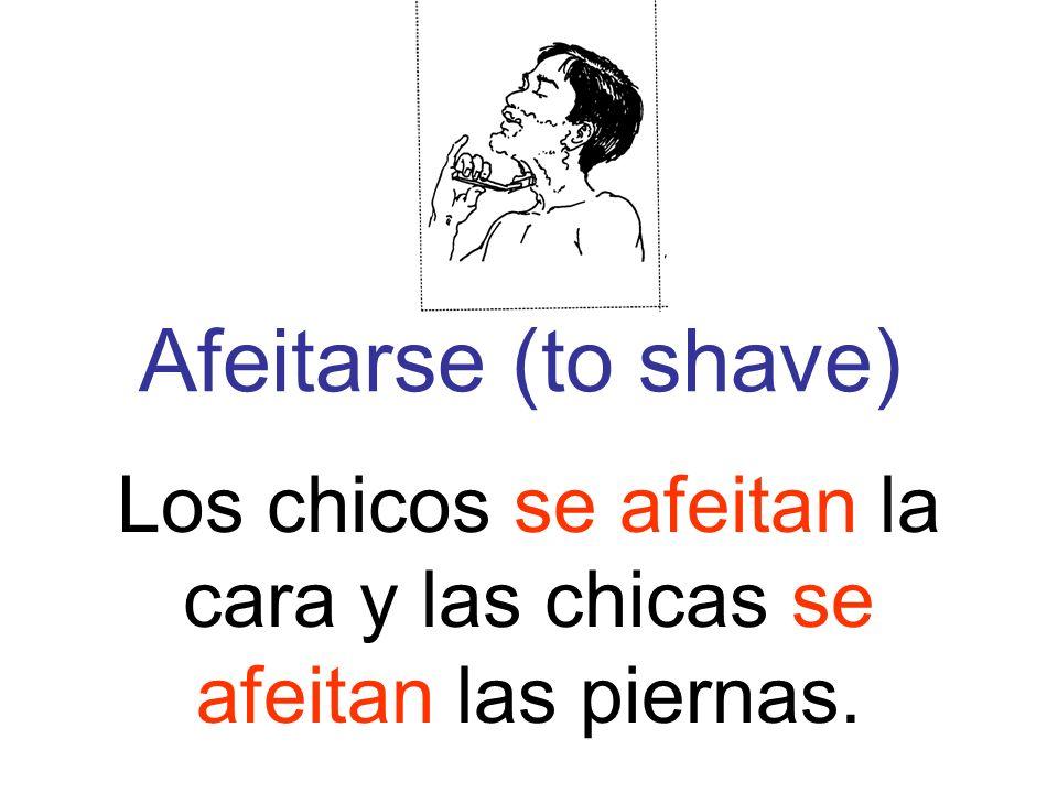 Afeitarse (to shave) Los chicos se afeitan la cara y las chicas se afeitan las piernas.