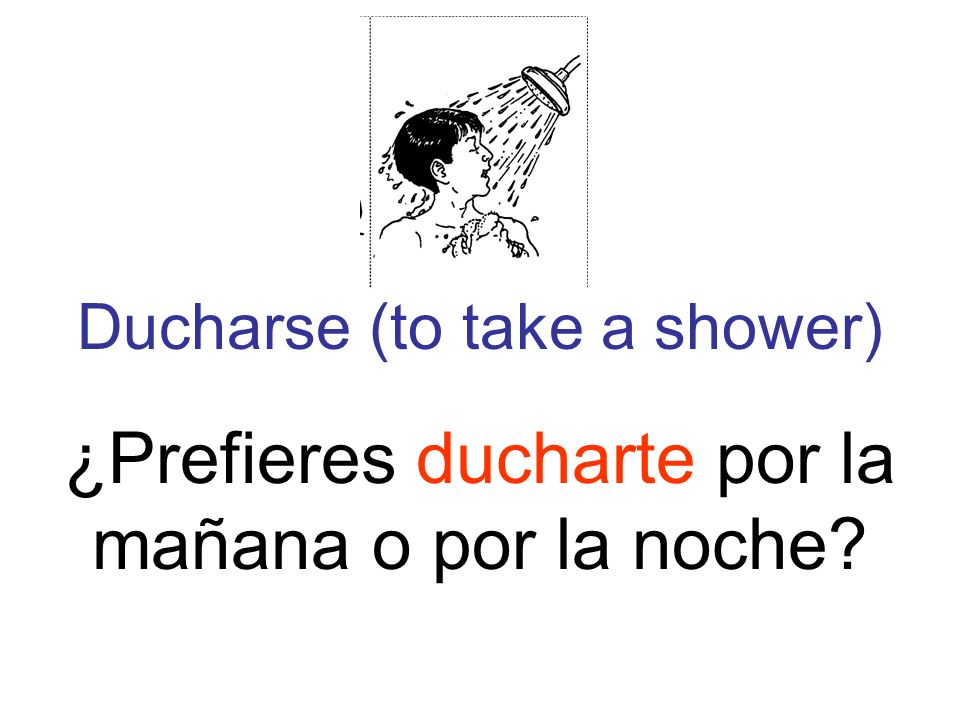 Ducharse (to take a shower) ¿Prefieres ducharte por la mañana o por la noche
