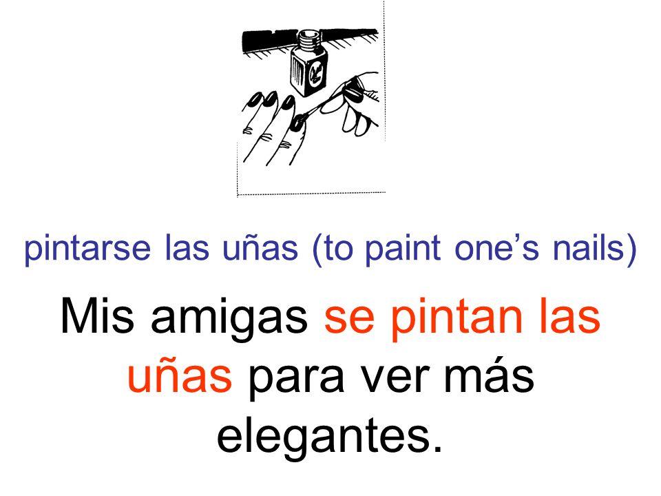pintarse las uñas (to paint ones nails) Mis amigas se pintan las uñas para ver más elegantes.