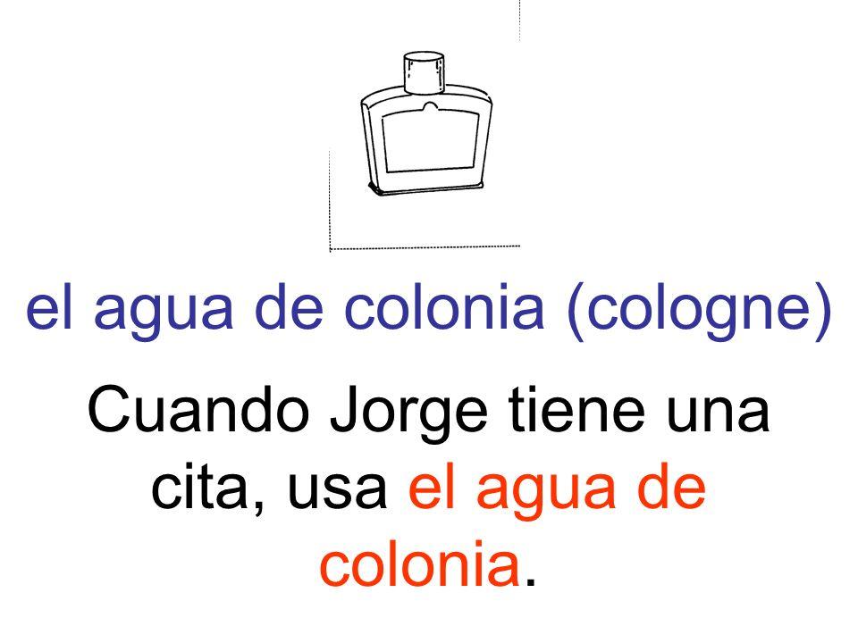 el agua de colonia (cologne) Cuando Jorge tiene una cita, usa el agua de colonia.
