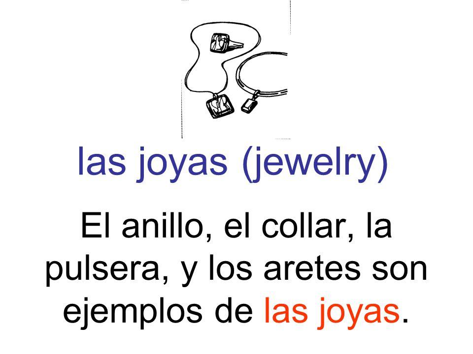 las joyas (jewelry) El anillo, el collar, la pulsera, y los aretes son ejemplos de las joyas.