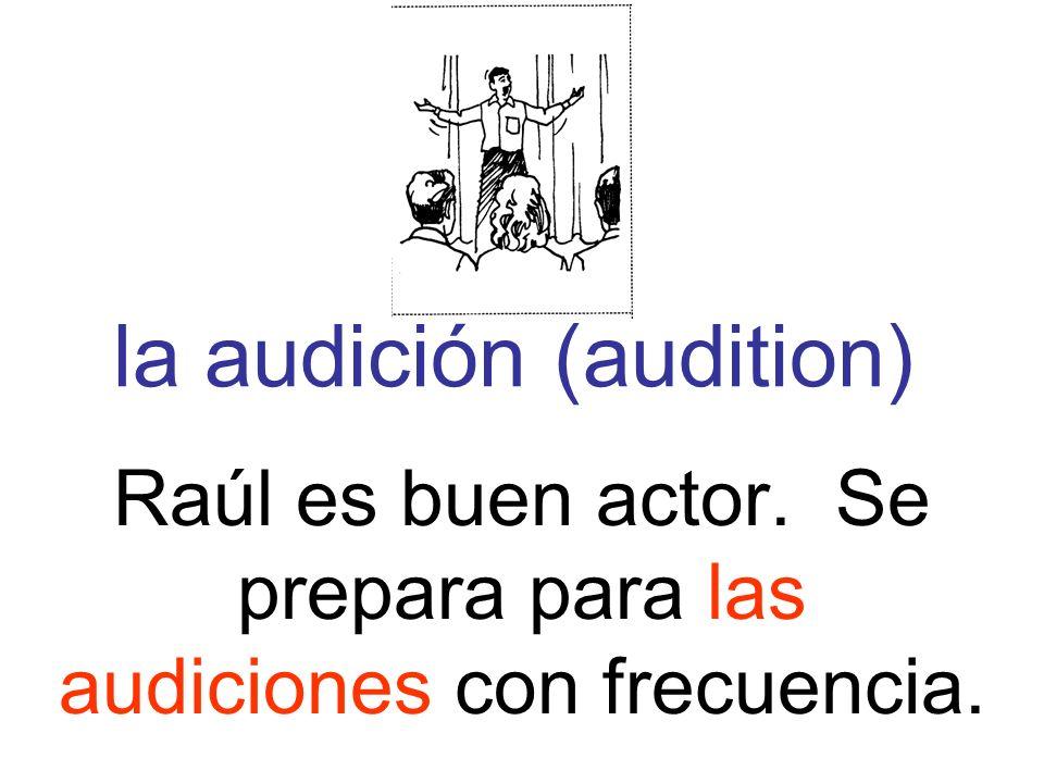 la audición (audition) Raúl es buen actor. Se prepara para las audiciones con frecuencia.