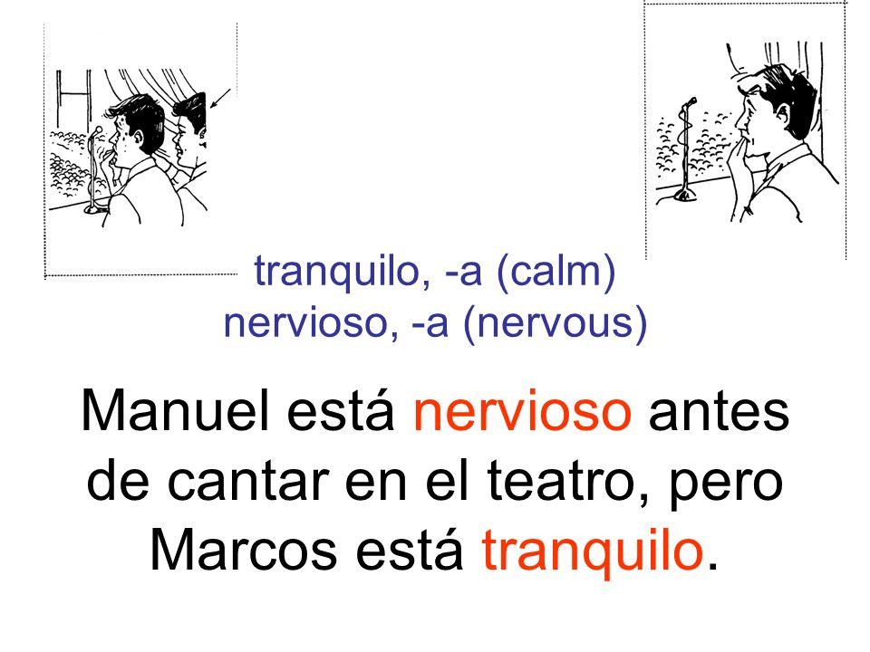 tranquilo, -a (calm) nervioso, -a (nervous) Manuel está nervioso antes de cantar en el teatro, pero Marcos está tranquilo.
