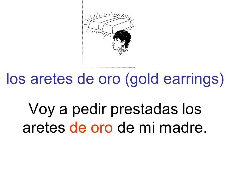 los aretes de oro (gold earrings) Voy a pedir prestadas los aretes de oro de mi madre.