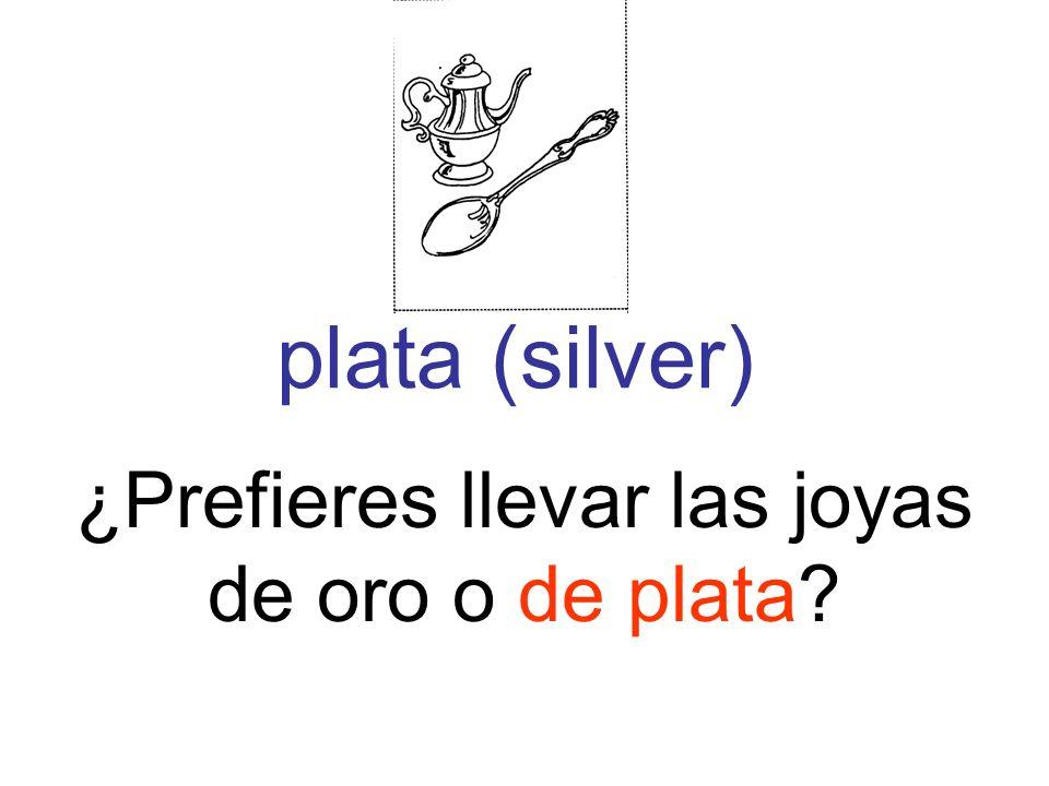 plata (silver) ¿Prefieres llevar las joyas de oro o de plata?