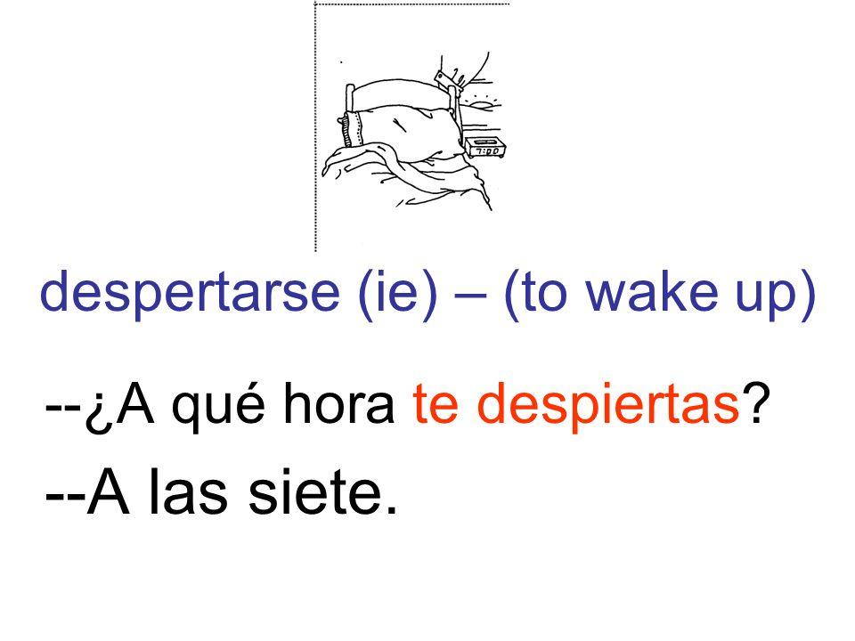 despertarse (ie) – (to wake up) --¿A qué hora te despiertas? --A las siete.