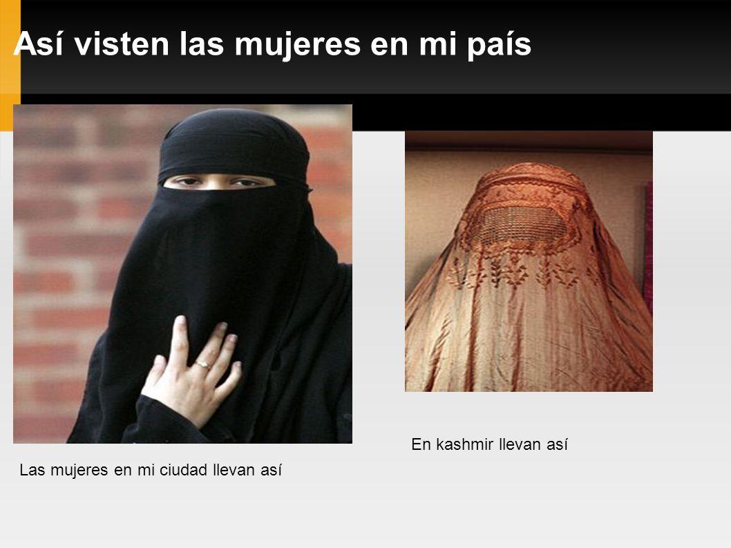 Así visten las mujeres en mi país Las mujeres en mi ciudad llevan así En kashmir llevan así