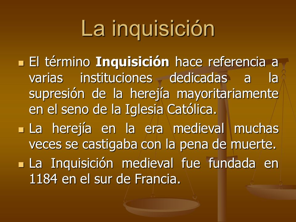 La inquisición El término Inquisición hace referencia a varias instituciones dedicadas a la supresión de la herejía mayoritariamente en el seno de la Iglesia Católica.