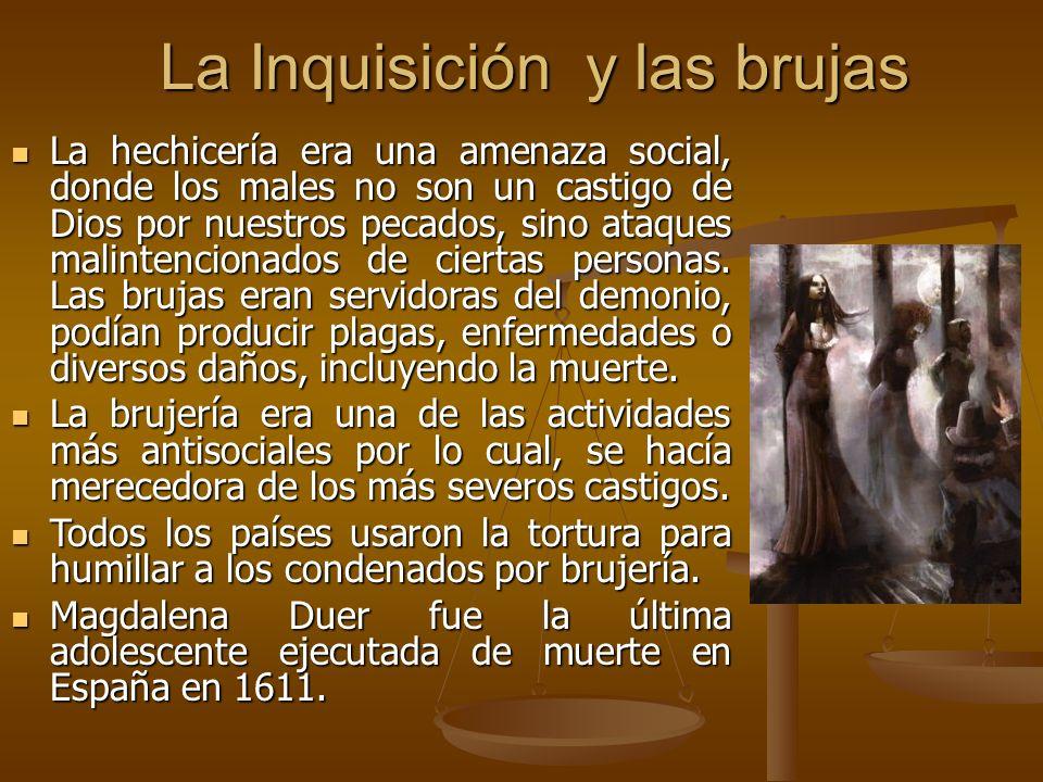 La Inquisición y las brujas La hechicería era una amenaza social, donde los males no son un castigo de Dios por nuestros pecados, sino ataques malintencionados de ciertas personas.