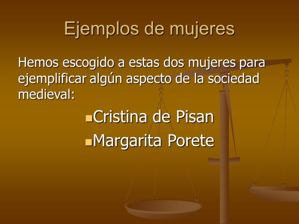 Ejemplos de mujeres Hemos escogido a estas dos mujeres para ejemplificar algún aspecto de la sociedad medieval: Cristina de Pisan Cristina de Pisan Margarita Porete Margarita Porete